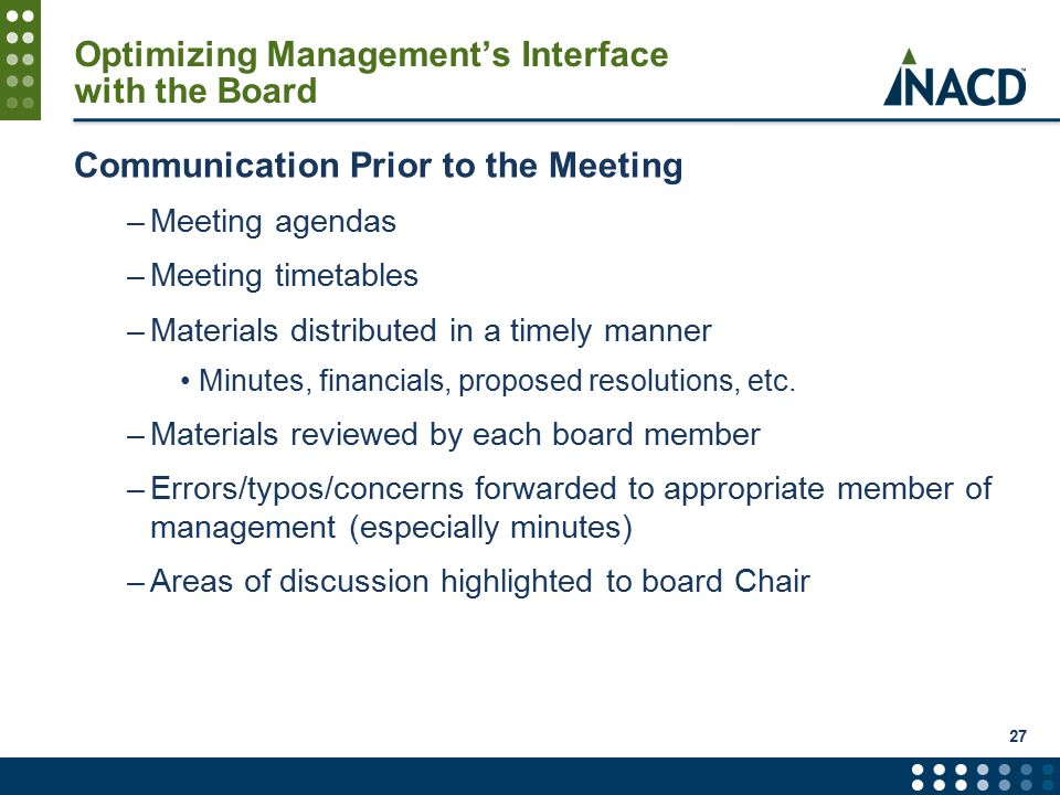 Optimizing Management's Interface with the Board Communication Prior to the Meeting –Meeting agendas –Meeting timetables –Materials distributed in a timely manner Minutes, financials, proposed resolutions, etc.
