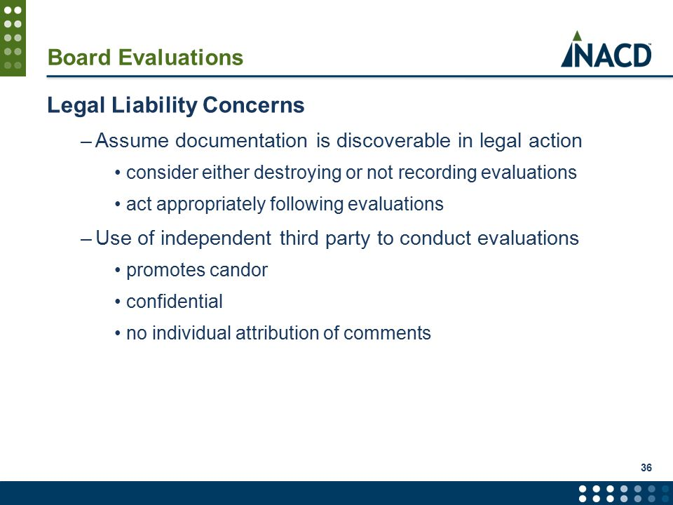 36 Board Evaluations Legal Liability Concerns –Assume documentation is discoverable in legal action consider either destroying or not recording evaluations act appropriately following evaluations –Use of independent third party to conduct evaluations promotes candor confidential no individual attribution of comments