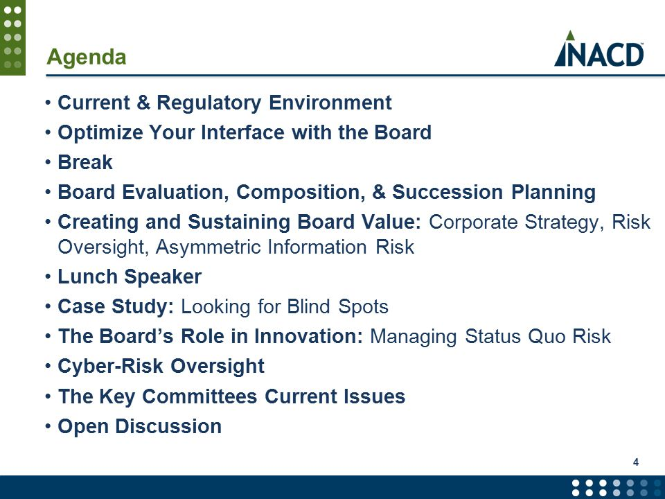 Agenda Current & Regulatory Environment Optimize Your Interface with the Board Break Board Evaluation, Composition, & Succession Planning Creating and Sustaining Board Value: Corporate Strategy, Risk Oversight, Asymmetric Information Risk Lunch Speaker Case Study: Looking for Blind Spots The Board's Role in Innovation: Managing Status Quo Risk Cyber-Risk Oversight The Key Committees Current Issues Open Discussion 4