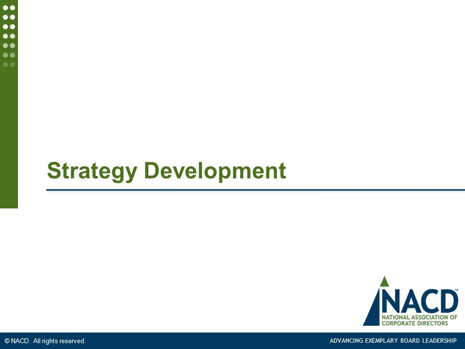 ADVANCING EXEMPLARY BOARD LEADERSHIP © NACD. All rights reserved. Strategy Development
