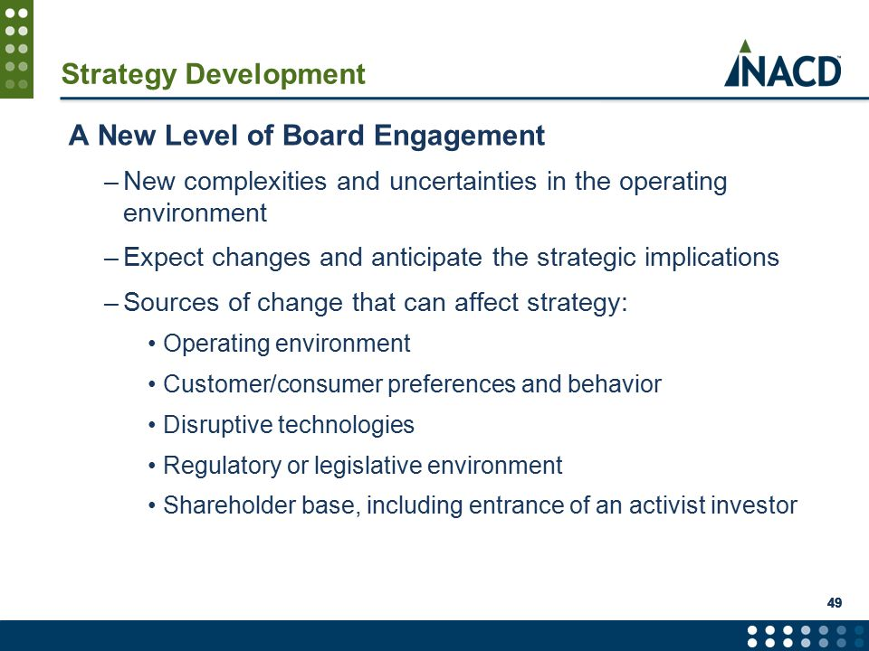 49 Strategy Development A New Level of Board Engagement –New complexities and uncertainties in the operating environment –Expect changes and anticipate the strategic implications –Sources of change that can affect strategy: Operating environment Customer/consumer preferences and behavior Disruptive technologies Regulatory or legislative environment Shareholder base, including entrance of an activist investor