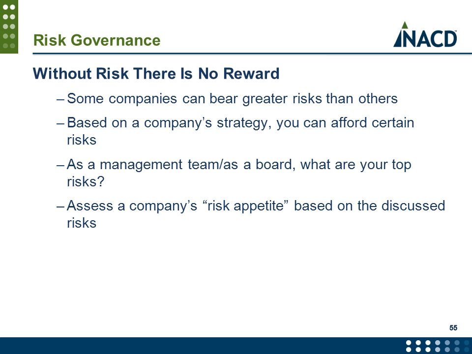 55 Risk Governance Without Risk There Is No Reward –Some companies can bear greater risks than others –Based on a company's strategy, you can afford certain risks –As a management team/as a board, what are your top risks.