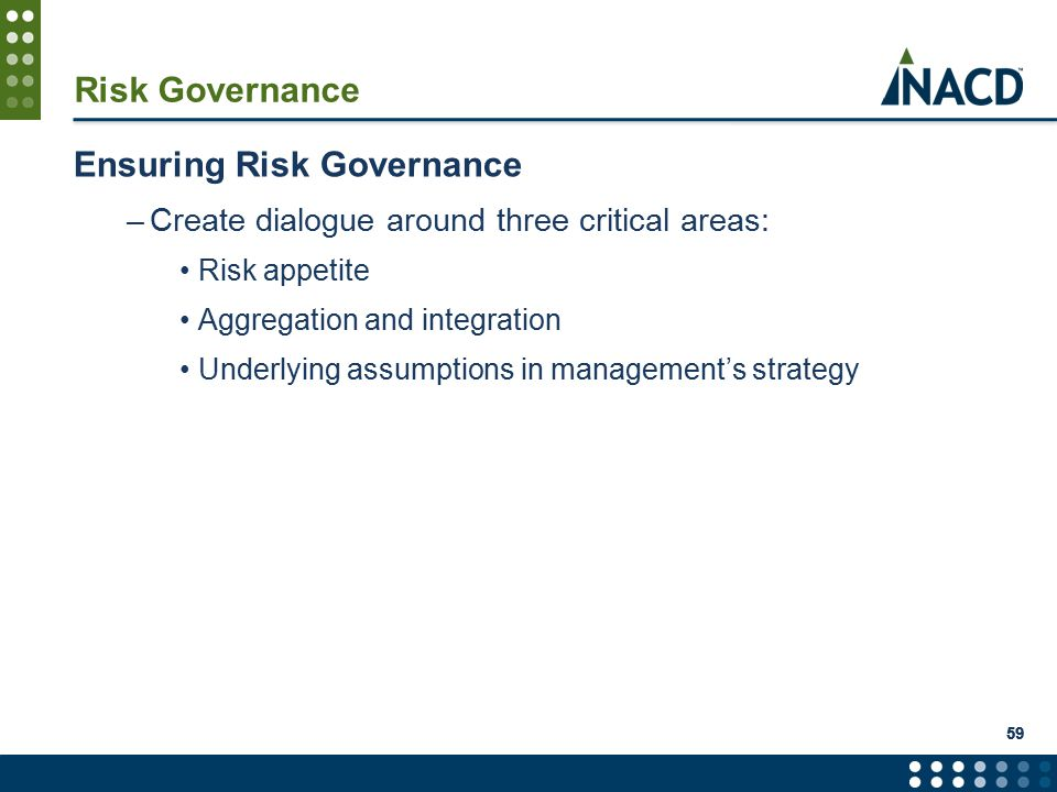 59 Risk Governance Ensuring Risk Governance –Create dialogue around three critical areas: Risk appetite Aggregation and integration Underlying assumptions in management's strategy