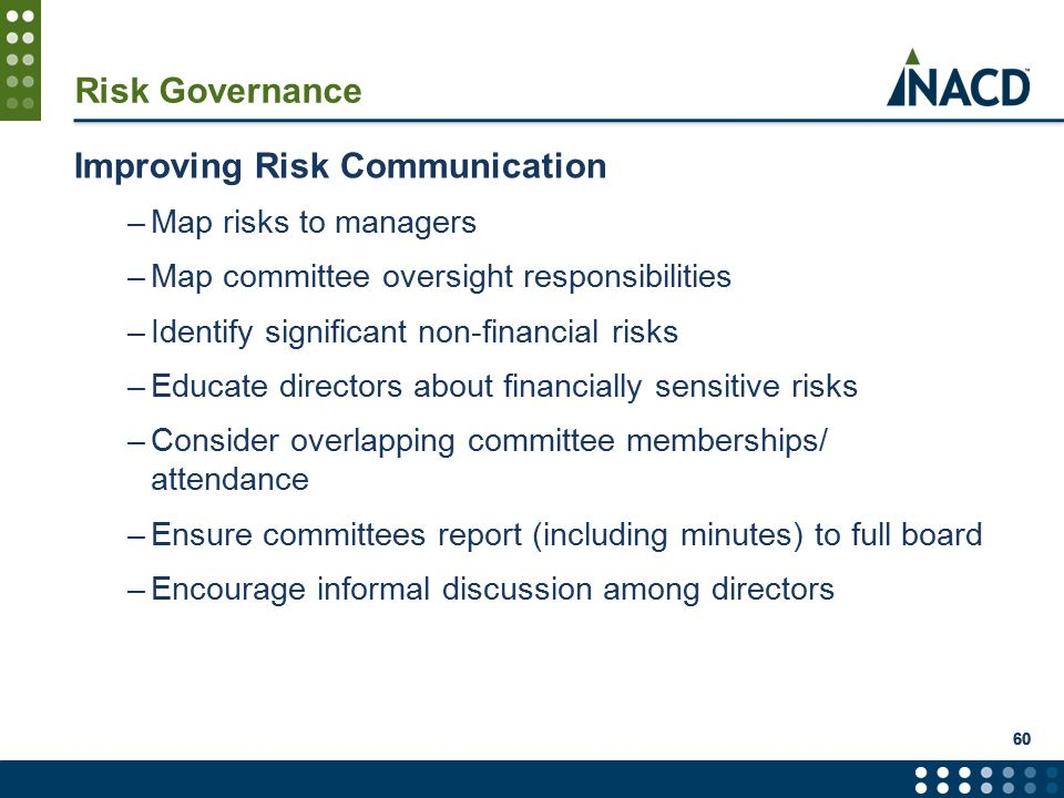 60 Risk Governance Improving Risk Communication –Map risks to managers –Map committee oversight responsibilities –Identify significant non-financial risks –Educate directors about financially sensitive risks –Consider overlapping committee memberships/ attendance –Ensure committees report (including minutes) to full board –Encourage informal discussion among directors
