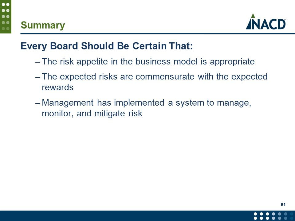 61 Summary Every Board Should Be Certain That: –The risk appetite in the business model is appropriate –The expected risks are commensurate with the expected rewards –Management has implemented a system to manage, monitor, and mitigate risk