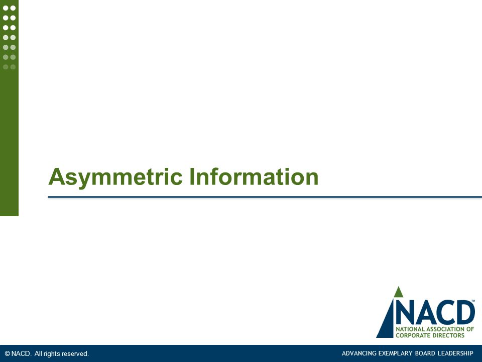 ADVANCING EXEMPLARY BOARD LEADERSHIP © NACD. All rights reserved. Asymmetric Information