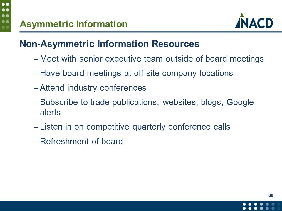 Asymmetric Information Non-Asymmetric Information Resources –Meet with senior executive team outside of board meetings –Have board meetings at off-site company locations –Attend industry conferences –Subscribe to trade publications, websites, blogs, Google alerts –Listen in on competitive quarterly conference calls –Refreshment of board 66