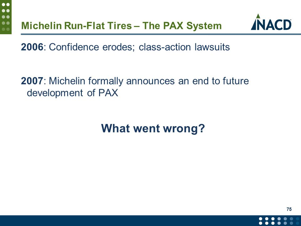Michelin Run-Flat Tires – The PAX System 2006: Confidence erodes; class-action lawsuits 2007: Michelin formally announces an end to future development of PAX What went wrong.