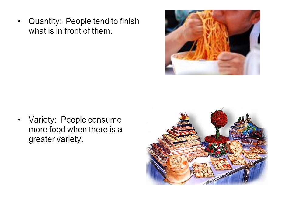 Quantity: People tend to finish what is in front of them. Variety: People consume more food when there is a greater variety.