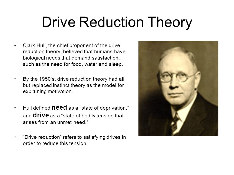 Drive Reduction Theory Clark Hull, the chief proponent of the drive reduction theory, believed that humans have biological needs that demand satisfact