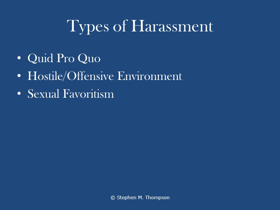Types of Harassment Quid Pro Quo Hostile/Offensive Environment Sexual Favoritism © Stephen M.