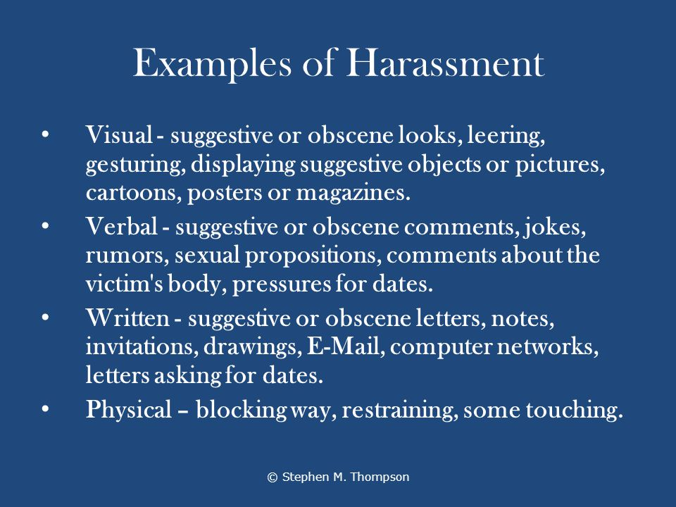 Examples of Harassment Visual - suggestive or obscene looks, leering, gesturing, displaying suggestive objects or pictures, cartoons, posters or magazines.