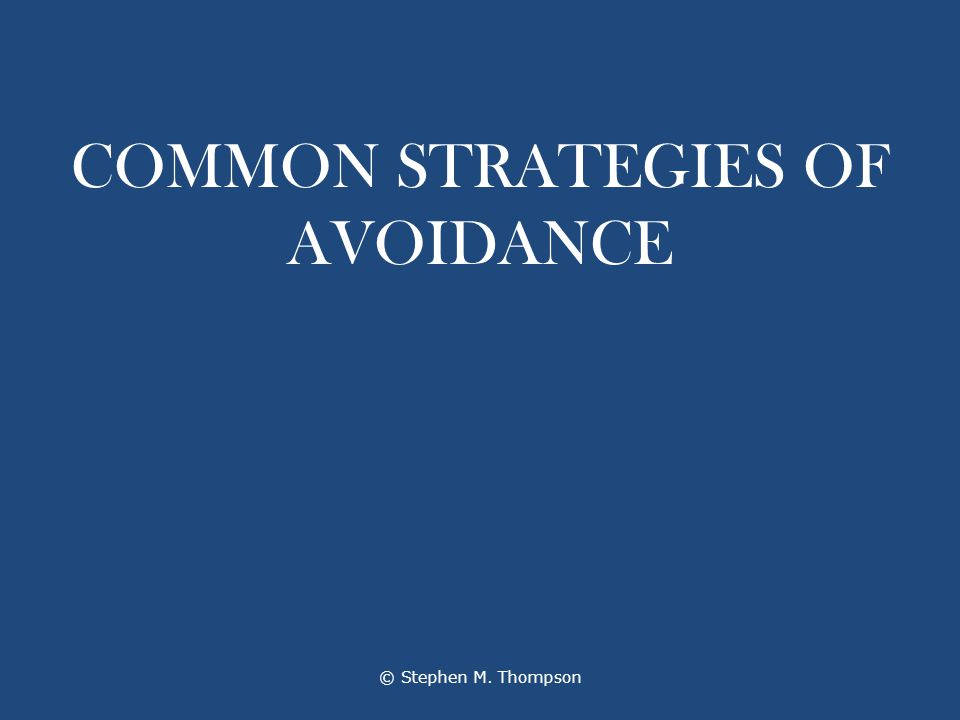 COMMON STRATEGIES OF AVOIDANCE © Stephen M. Thompson