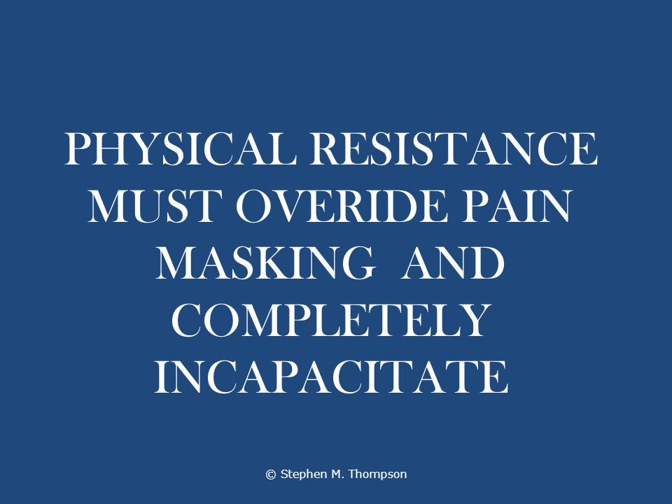 PHYSICAL RESISTANCE MUST OVERIDE PAIN MASKING AND COMPLETELY INCAPACITATE © Stephen M. Thompson