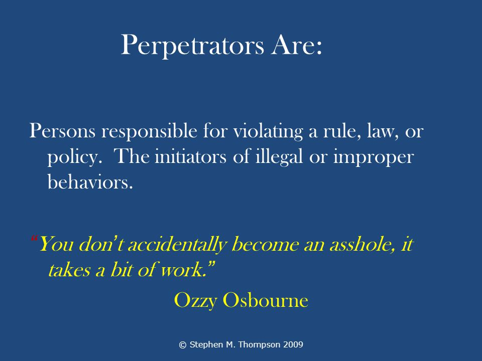 Perpetrators Are: Persons responsible for violating a rule, law, or policy.