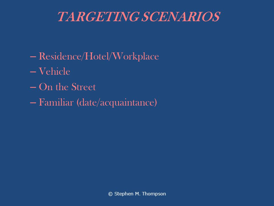 TARGETING SCENARIOS – Residence/Hotel/Workplace – Vehicle – On the Street – Familiar (date/acquaintance) © Stephen M.