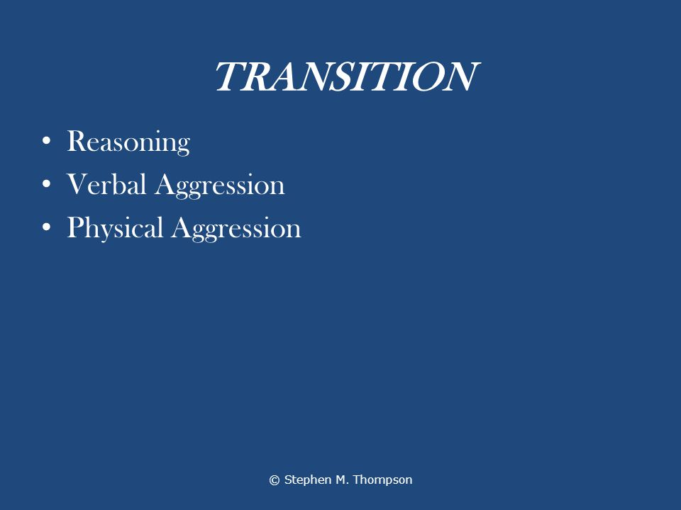 TRANSITION Reasoning Verbal Aggression Physical Aggression © Stephen M. Thompson