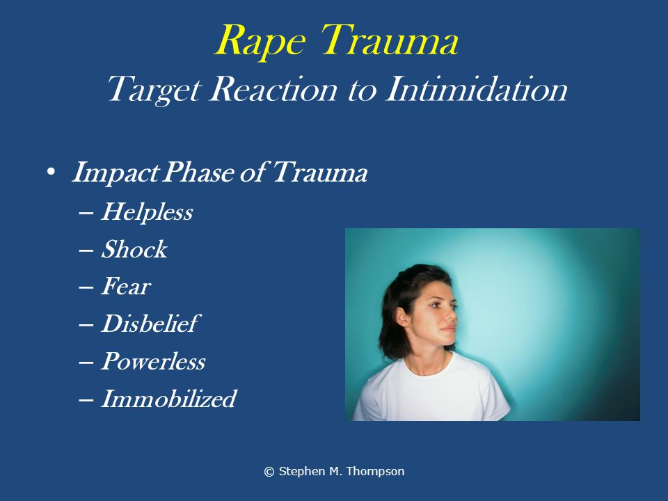 Rape Trauma Target Reaction to Intimidation Impact Phase of Trauma – Helpless – Shock – Fear – Disbelief – Powerless – Immobilized © Stephen M.