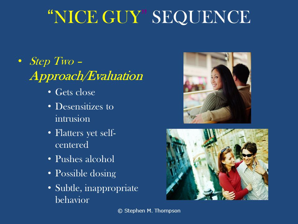NICE GUY SEQUENCE Step Two – Approach/Evaluation Gets close Desensitizes to intrusion Flatters yet self- centered Pushes alcohol Possible dosing Subtle, inappropriate behavior © Stephen M.
