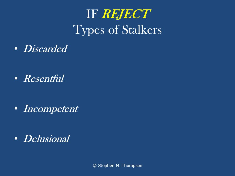IF REJECT Types of Stalkers Discarded Resentful Incompetent Delusional © Stephen M. Thompson