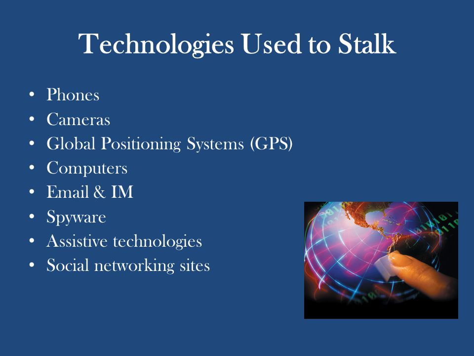 Technologies Used to Stalk Phones Cameras Global Positioning Systems (GPS) Computers Email & IM Spyware Assistive technologies Social networking sites