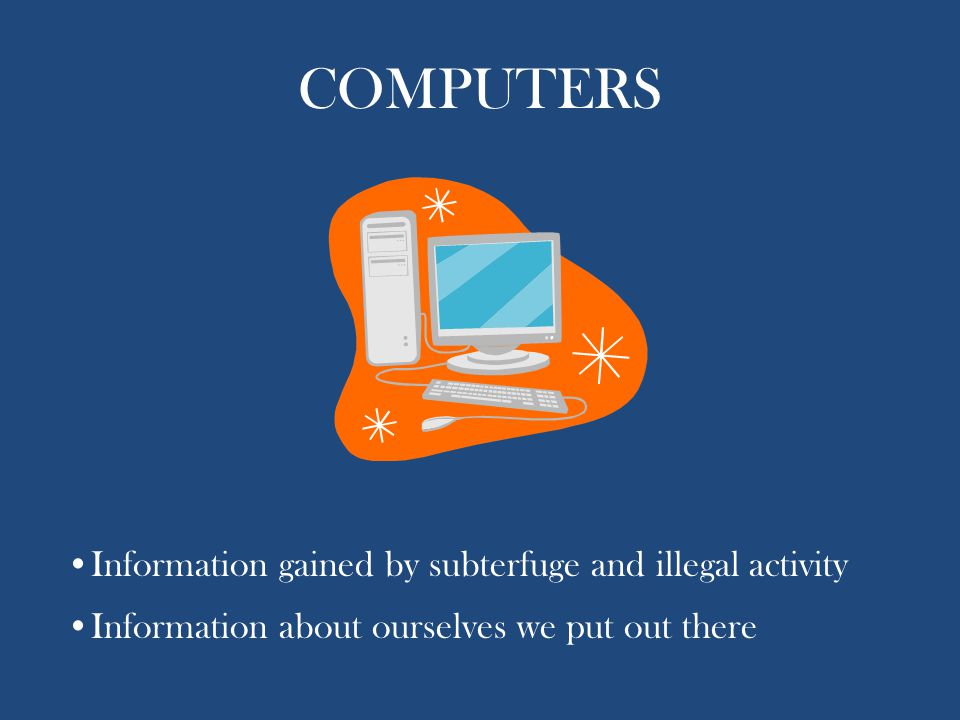 COMPUTERS Information gained by subterfuge and illegal activity Information about ourselves we put out there