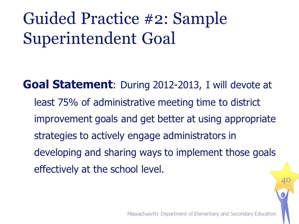 40 Guided Practice #2: Sample Superintendent Goal Goal Statement : During 2012-2013, I will devote at least 75% of administrative meeting time to district improvement goals and get better at using appropriate strategies to actively engage administrators in developing and sharing ways to implement those goals effectively at the school level.