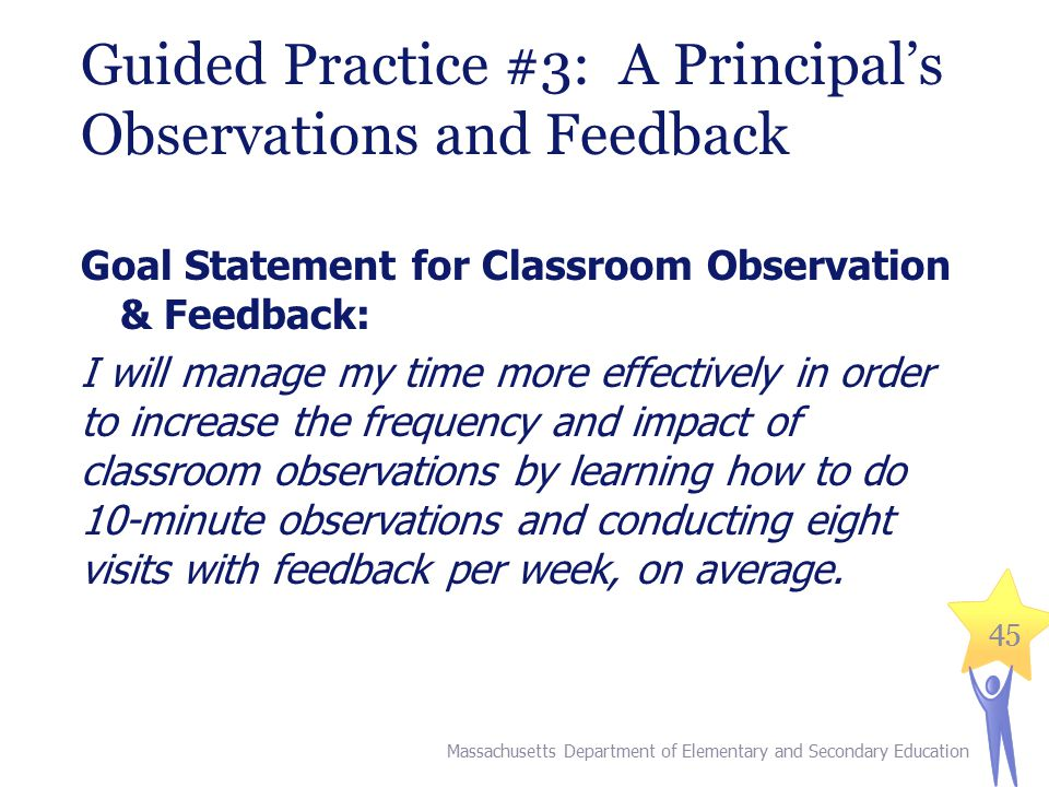 45 Guided Practice #3: A Principal's Observations and Feedback Goal Statement for Classroom Observation & Feedback: I will manage my time more effectively in order to increase the frequency and impact of classroom observations by learning how to do 10-minute observations and conducting eight visits with feedback per week, on average.