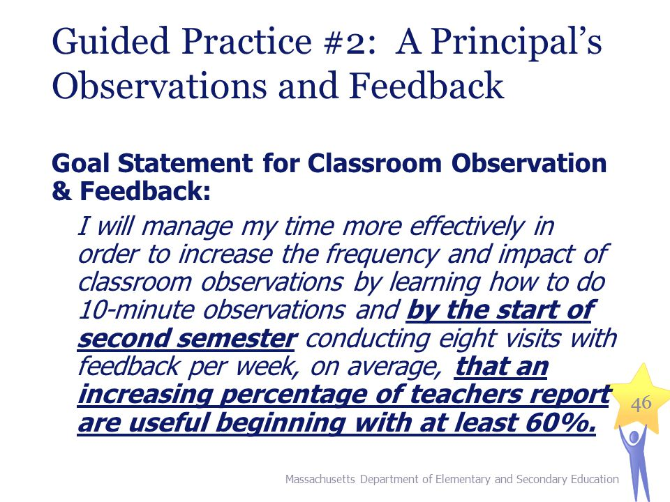 46 Guided Practice #2: A Principal's Observations and Feedback Goal Statement for Classroom Observation & Feedback: I will manage my time more effectively in order to increase the frequency and impact of classroom observations by learning how to do 10-minute observations and by the start of second semester conducting eight visits with feedback per week, on average, that an increasing percentage of teachers report are useful beginning with at least 60%.