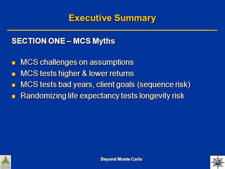 Beyond Monte Carlo Executive Summary SECTION ONE – MCS Myths MCS challenges on assumptions MCS challenges on assumptions MCS tests higher & lower returns MCS tests higher & lower returns MCS tests bad years, client goals (sequence risk) MCS tests bad years, client goals (sequence risk) Randomizing life expectancy tests longevity risk Randomizing life expectancy tests longevity risk
