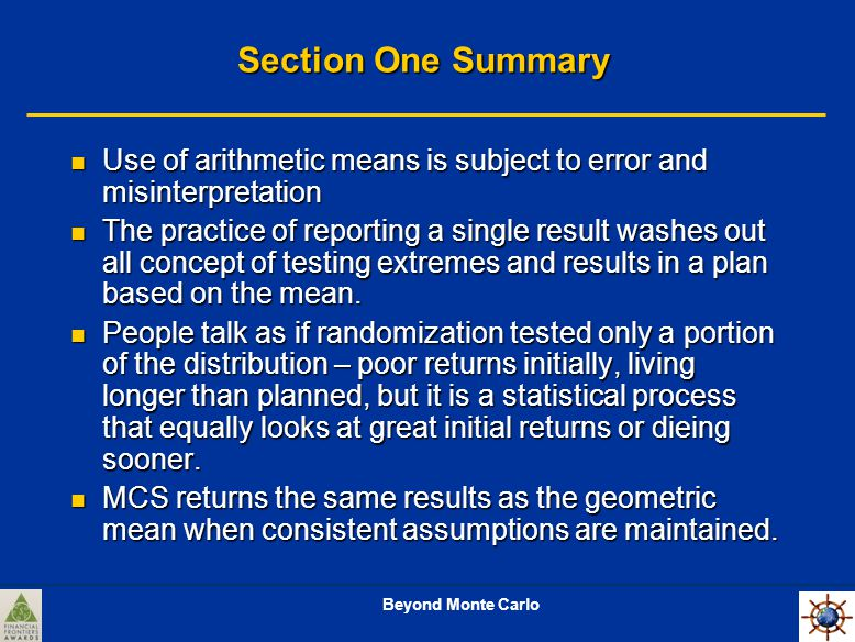 Beyond Monte Carlo Section One Summary Use of arithmetic means is subject to error and misinterpretation Use of arithmetic means is subject to error and misinterpretation The practice of reporting a single result washes out all concept of testing extremes and results in a plan based on the mean.