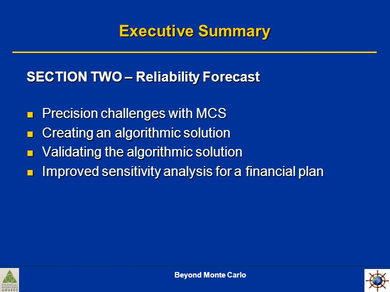 Beyond Monte Carlo Executive Summary SECTION TWO – Reliability Forecast Precision challenges with MCS Precision challenges with MCS Creating an algorithmic solution Creating an algorithmic solution Validating the algorithmic solution Validating the algorithmic solution Improved sensitivity analysis for a financial plan Improved sensitivity analysis for a financial plan
