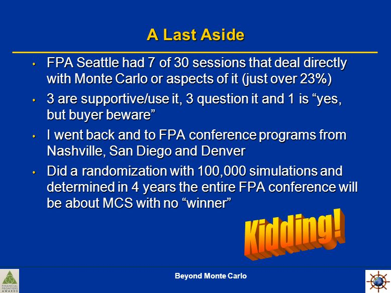 Beyond Monte Carlo A Last Aside FPA Seattle had 7 of 30 sessions that deal directly with Monte Carlo or aspects of it (just over 23%) FPA Seattle had 7 of 30 sessions that deal directly with Monte Carlo or aspects of it (just over 23%) 3 are supportive/use it, 3 question it and 1 is yes, but buyer beware 3 are supportive/use it, 3 question it and 1 is yes, but buyer beware I went back and to FPA conference programs from Nashville, San Diego and Denver I went back and to FPA conference programs from Nashville, San Diego and Denver Did a randomization with 100,000 simulations and determined in 4 years the entire FPA conference will be about MCS with no winner Did a randomization with 100,000 simulations and determined in 4 years the entire FPA conference will be about MCS with no winner