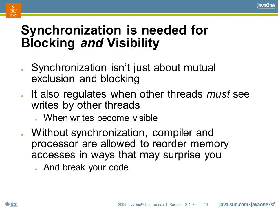 2006 JavaOne SM Conference | Session TS-1630 | 10 Synchronization is needed for Blocking and Visibility ● Synchronization isn't just about mutual excl