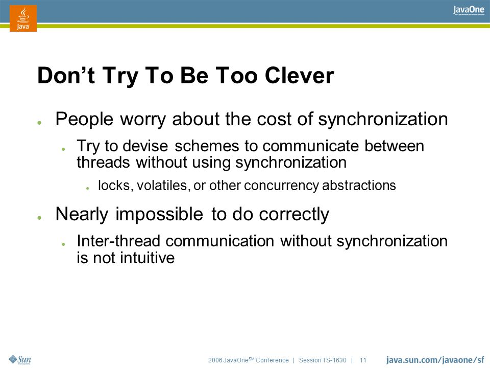 2006 JavaOne SM Conference | Session TS-1630 | 11 Don't Try To Be Too Clever ● People worry about the cost of synchronization ● Try to devise schemes