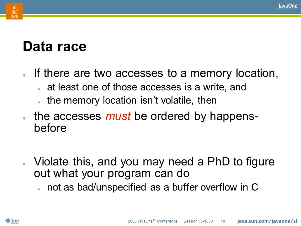 2006 JavaOne SM Conference | Session TS-1630 | 18 Data race ● If there are two accesses to a memory location, ● at least one of those accesses is a wr