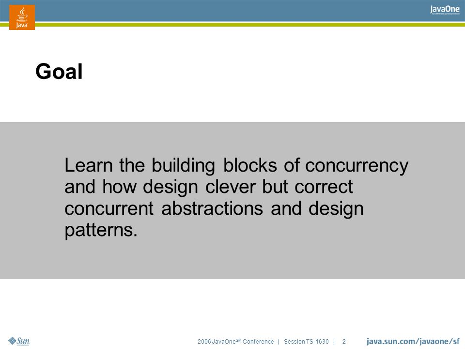 2006 JavaOne SM Conference | Session TS-1630 | 2 Learn the building blocks of concurrency and how design clever but correct concurrent abstractions an
