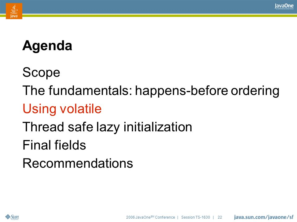 2006 JavaOne SM Conference | Session TS-1630 | 22 Agenda Scope The fundamentals: happens-before ordering Using volatile Thread safe lazy initializatio