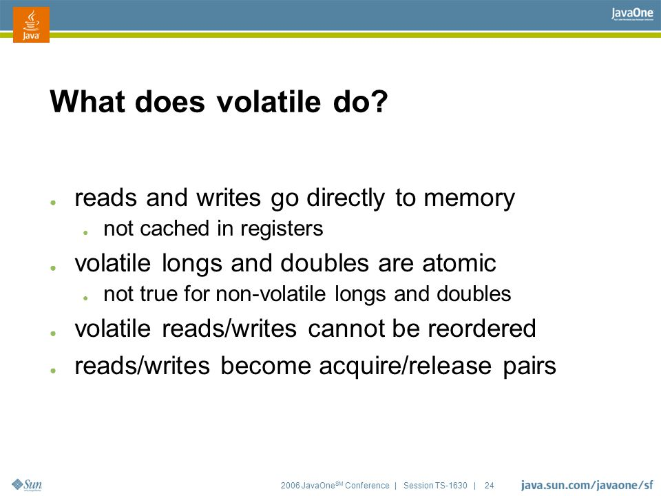 2006 JavaOne SM Conference | Session TS-1630 | 24 What does volatile do? ● reads and writes go directly to memory ● not cached in registers ● volatile