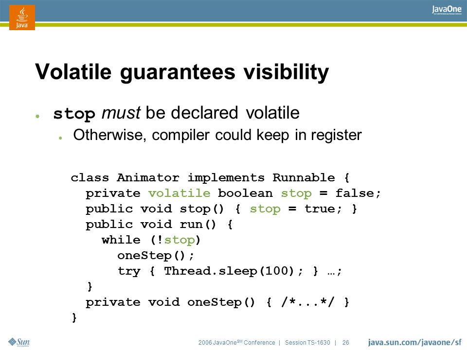 2006 JavaOne SM Conference | Session TS-1630 | 26 class Animator implements Runnable { private volatile boolean stop = false; public void stop() { sto