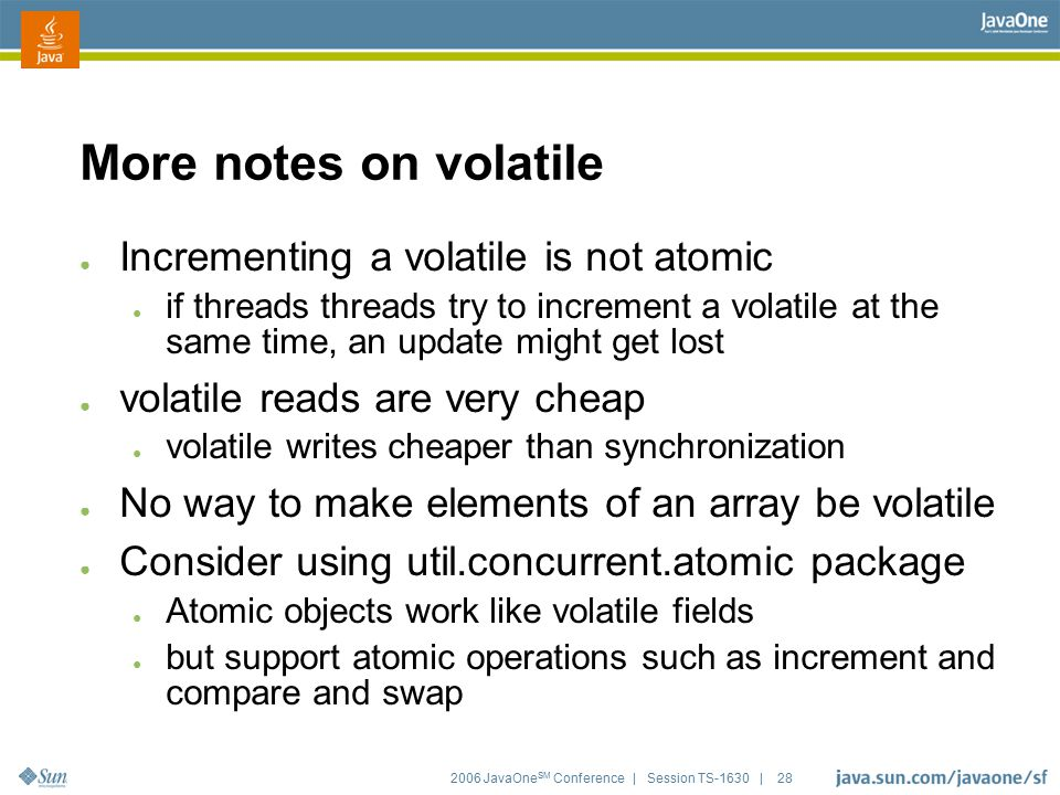 2006 JavaOne SM Conference | Session TS-1630 | 28 More notes on volatile ● Incrementing a volatile is not atomic ● if threads threads try to increment