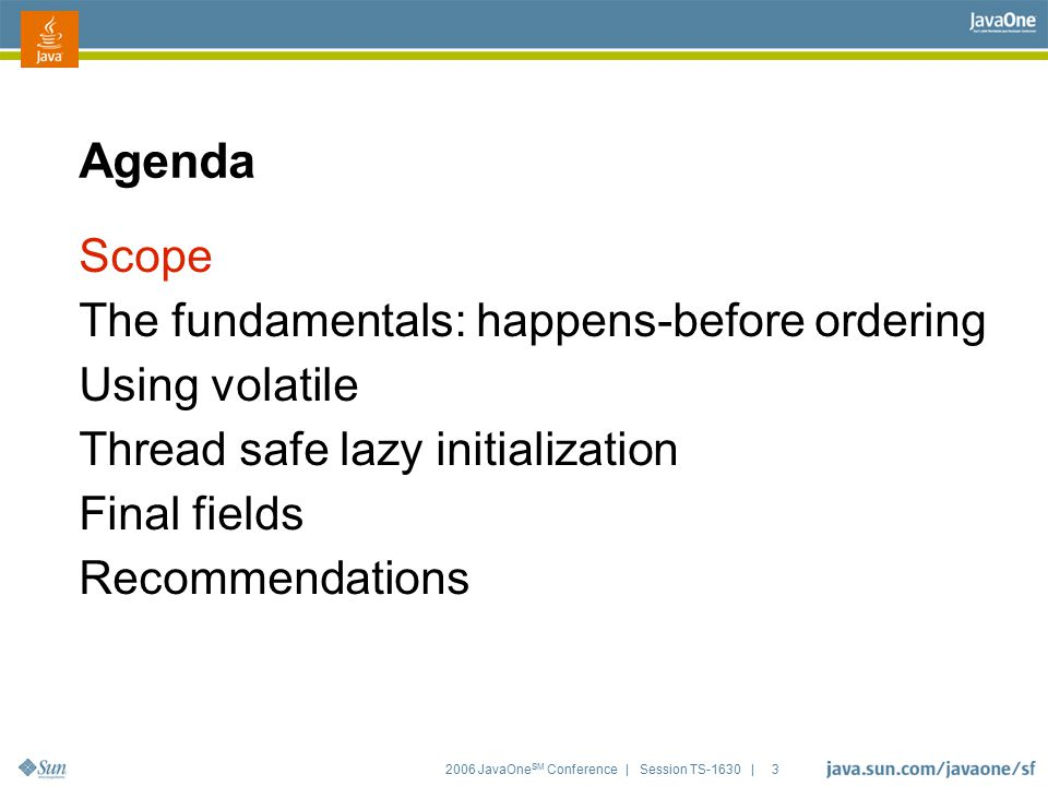 2006 JavaOne SM Conference | Session TS-1630 | 3 Agenda Scope The fundamentals: happens-before ordering Using volatile Thread safe lazy initialization