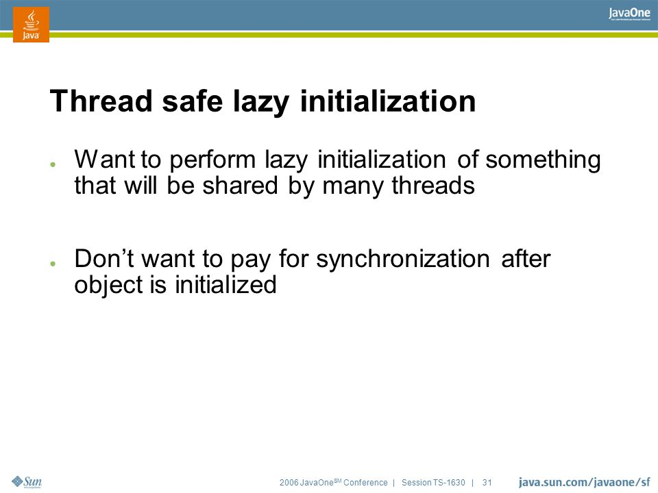 2006 JavaOne SM Conference | Session TS-1630 | 31 Thread safe lazy initialization ● Want to perform lazy initialization of something that will be shar