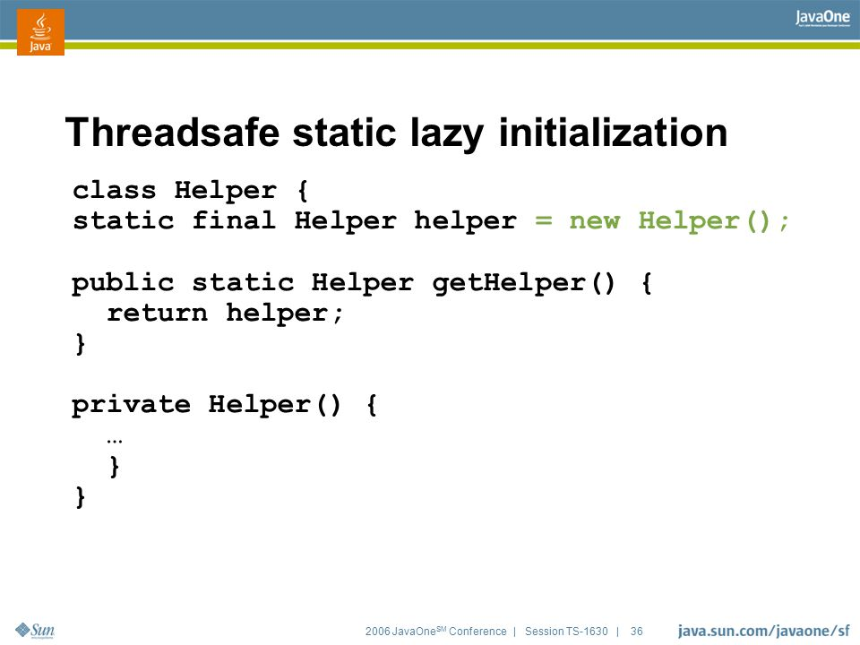 2006 JavaOne SM Conference | Session TS-1630 | 36 Threadsafe static lazy initialization class Helper { static final Helper helper = new Helper(); publ