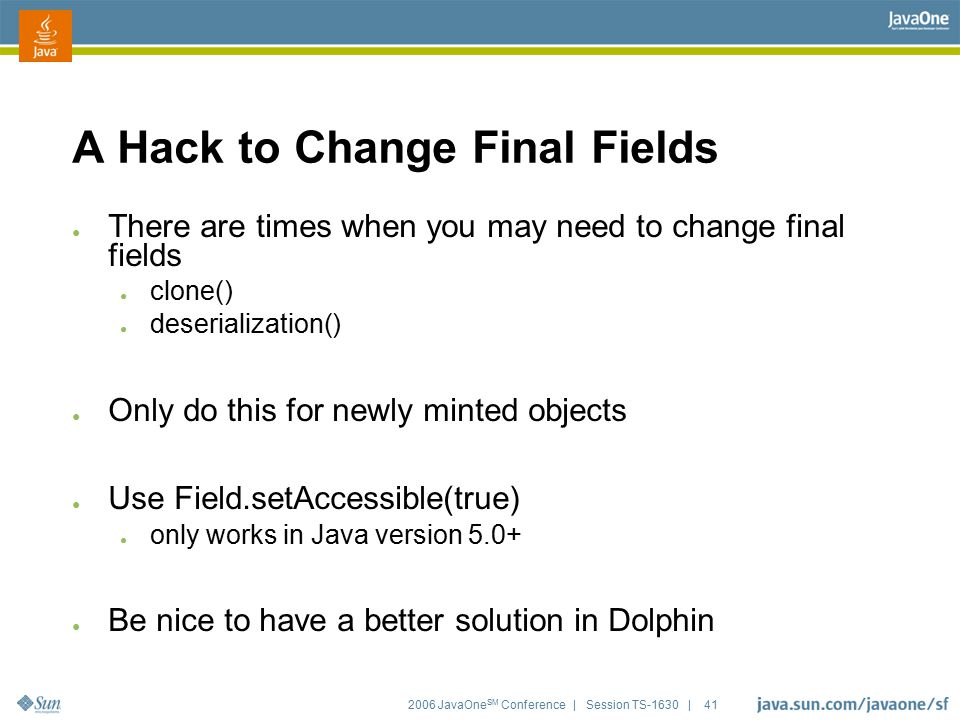 2006 JavaOne SM Conference | Session TS-1630 | 41 A Hack to Change Final Fields ● There are times when you may need to change final fields ● clone() ●