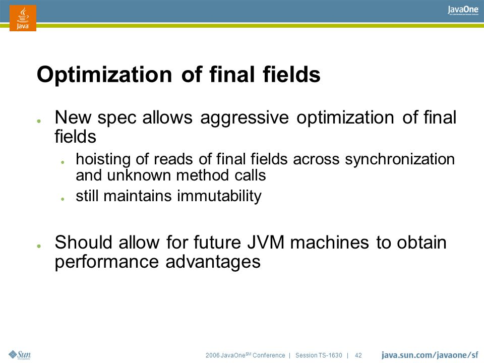 2006 JavaOne SM Conference | Session TS-1630 | 42 Optimization of final fields ● New spec allows aggressive optimization of final fields ● hoisting of