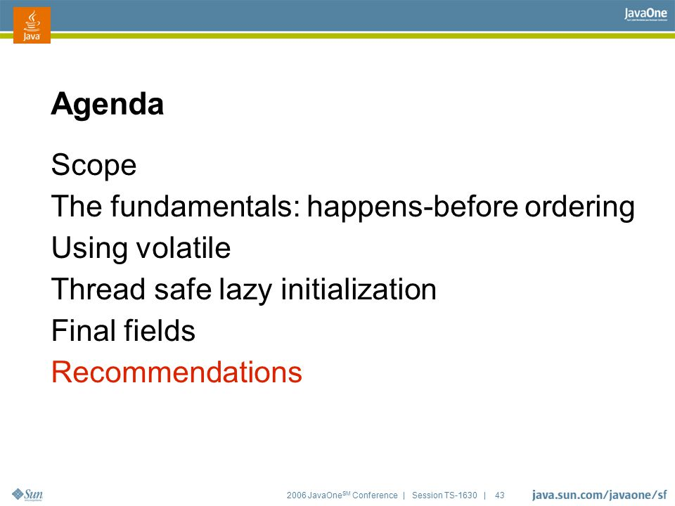 2006 JavaOne SM Conference | Session TS-1630 | 43 Agenda Scope The fundamentals: happens-before ordering Using volatile Thread safe lazy initializatio