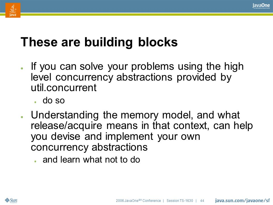 2006 JavaOne SM Conference | Session TS-1630 | 44 These are building blocks ● If you can solve your problems using the high level concurrency abstract