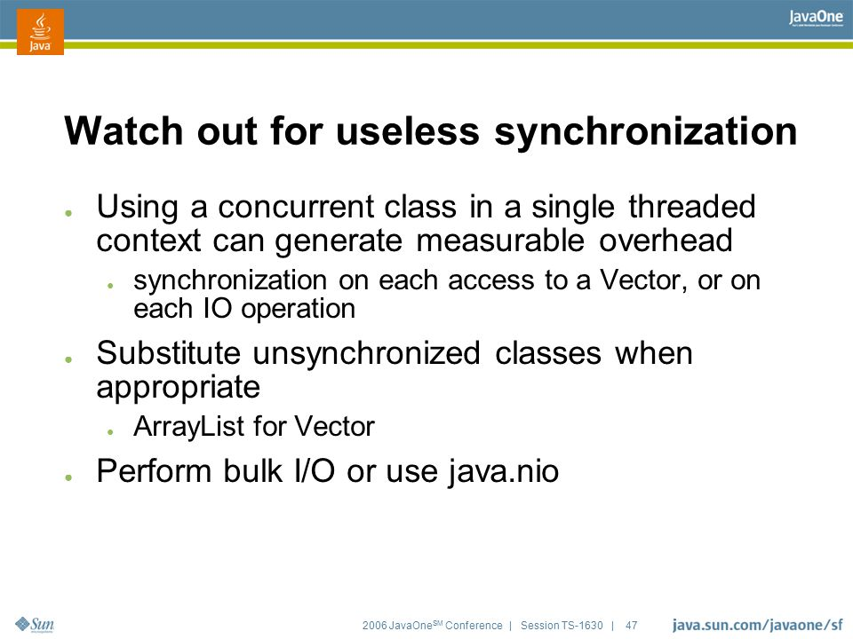 2006 JavaOne SM Conference | Session TS-1630 | 47 Watch out for useless synchronization ● Using a concurrent class in a single threaded context can ge