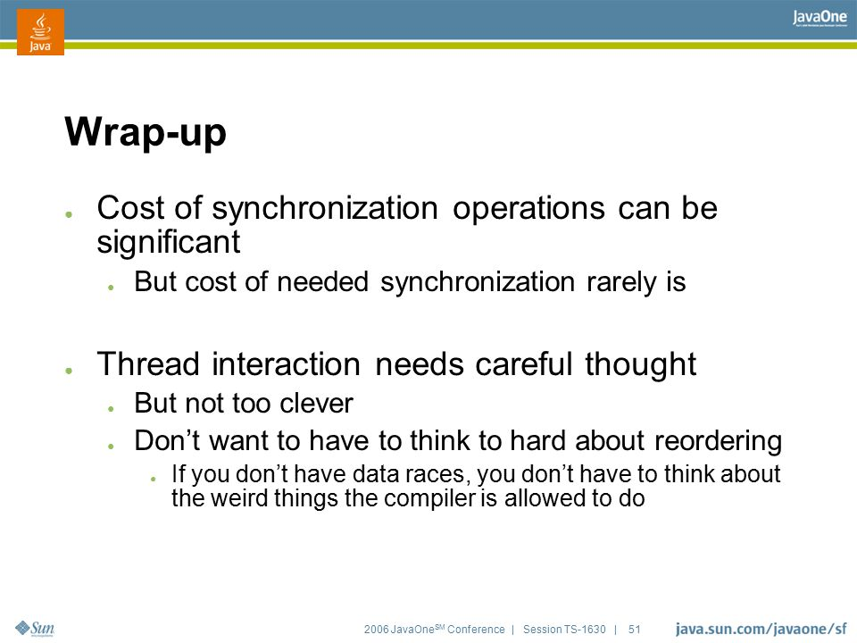 2006 JavaOne SM Conference | Session TS-1630 | 51 Wrap-up ● Cost of synchronization operations can be significant ● But cost of needed synchronization